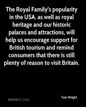 Tom Wright  - The Royal Family's popularity in the USA, as well as royal heritage and our historic palaces and attractions, will help us encourage support for British tourism and remind consumers that there is still plenty of reason to visit Britain.