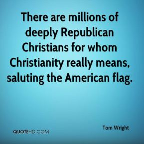 Tom Wright  - There are millions of deeply Republican Christians for whom Christianity really means, saluting the American flag.