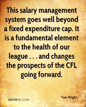 Tom Wright  - This salary management system goes well beyond a fixed expenditure cap. It is a fundamental element to the health of our league . . . and changes the prospects of the CFL going forward.