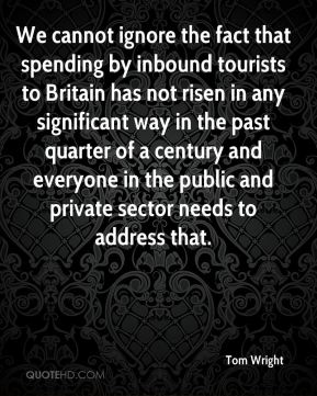 Tom Wright  - We cannot ignore the fact that spending by inbound tourists to Britain has not risen in any significant way in the past quarter of a century and everyone in the public and private sector needs to address that.