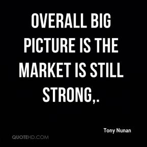 Overall big picture is the market is still strong.