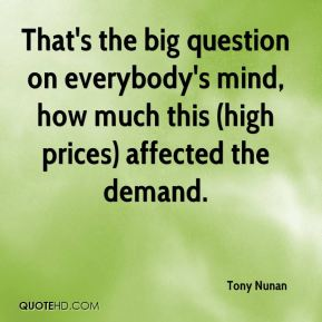 That's the big question on everybody's mind, how much this (high prices) affected the demand.