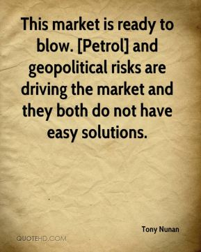 Tony Nunan  - This market is ready to blow. [Petrol] and geopolitical risks are driving the market and they both do not have easy solutions.