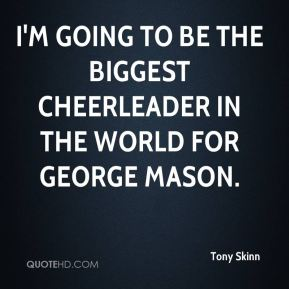 I'm going to be the biggest cheerleader in the world for George Mason.