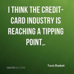 Travis Plunkett  - I think the credit-card industry is reaching a tipping point.