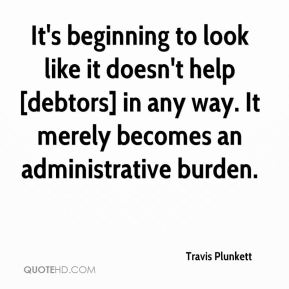 Travis Plunkett  - It's beginning to look like it doesn't help [debtors] in any way. It merely becomes an administrative burden.