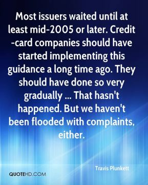 Travis Plunkett  - Most issuers waited until at least mid-2005 or later. Credit-card companies should have started implementing this guidance a long time ago. They should have done so very gradually ... That hasn't happened. But we haven't been flooded with complaints, either.