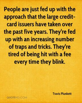 Travis Plunkett  - People are just fed up with the approach that the large credit-card issuers have taken over the past five years. They're fed up with an increasing number of traps and tricks. They're tired of being hit with a fee every time they blink.