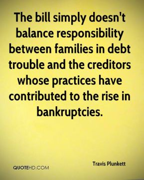 Travis Plunkett  - The bill simply doesn't balance responsibility between families in debt trouble and the creditors whose practices have contributed to the rise in bankruptcies.