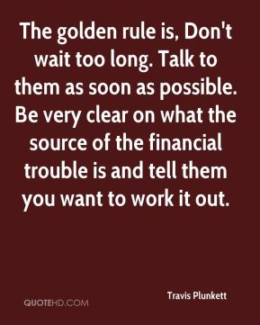 The golden rule is, Don't wait too long. Talk to them as soon as possible. Be very clear on what the source of the financial trouble is and tell them you want to work it out.