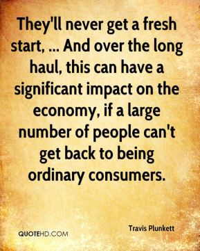 Travis Plunkett  - They'll never get a fresh start, ... And over the long haul, this can have a significant impact on the economy, if a large number of people can't get back to being ordinary consumers.