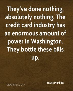Travis Plunkett  - They've done nothing, absolutely nothing. The credit card industry has an enormous amount of power in Washington. They bottle these bills up.