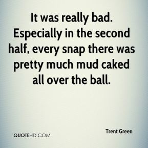 Trent Green  - It was really bad. Especially in the second half, every snap there was pretty much mud caked all over the ball.