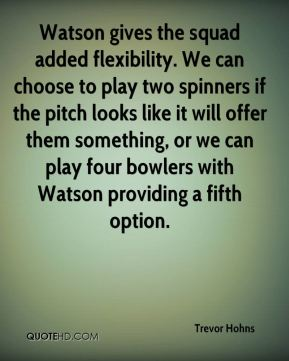 Trevor Hohns  - Watson gives the squad added flexibility. We can choose to play two spinners if the pitch looks like it will offer them something, or we can play four bowlers with Watson providing a fifth option.