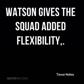 Trevor Hohns  - Watson gives the squad added flexibility.