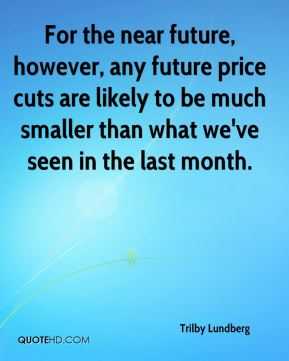 Trilby Lundberg  - For the near future, however, any future price cuts are likely to be much smaller than what we've seen in the last month.