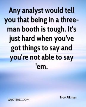 Any analyst would tell you that being in a three-man booth is tough. It's just hard when you've got things to say and you're not able to say 'em.