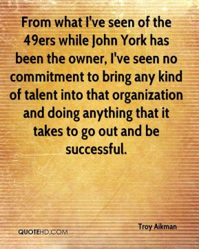 Troy Aikman  - From what I've seen of the 49ers while John York has been the owner, I've seen no commitment to bring any kind of talent into that organization and doing anything that it takes to go out and be successful.