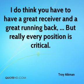 I do think you have to have a great receiver and a great running back, ... But really every position is critical.