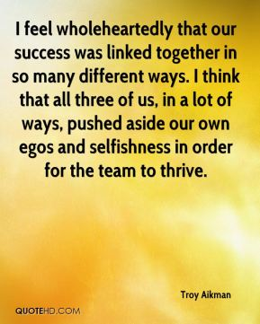 I feel wholeheartedly that our success was linked together in so many different ways. I think that all three of us, in a lot of ways, pushed aside our own egos and selfishness in order for the team to thrive.