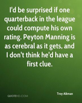 I'd be surprised if one quarterback in the league could compute his own rating. Peyton Manning is as cerebral as it gets, and I don't think he'd have a first clue.