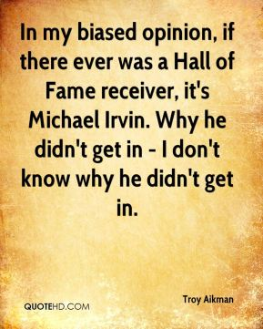 Troy Aikman  - In my biased opinion, if there ever was a Hall of Fame receiver, it's Michael Irvin. Why he didn't get in - I don't know why he didn't get in.