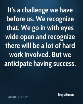 Troy Aikman  - It's a challenge we have before us. We recognize that. We go in with eyes wide open and recognize there will be a lot of hard work involved. But we anticipate having success.