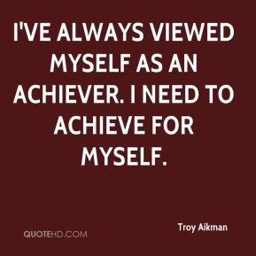 I've always viewed myself as an achiever. I need to achieve for myself.