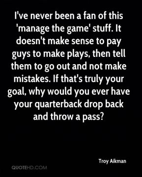 Troy Aikman  - I've never been a fan of this 'manage the game' stuff. It doesn't make sense to pay guys to make plays, then tell them to go out and not make mistakes. If that's truly your goal, why would you ever have your quarterback drop back and throw a pass?