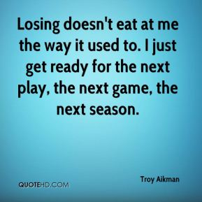 Losing doesn't eat at me the way it used to. I just get ready for the next play, the next game, the next season.