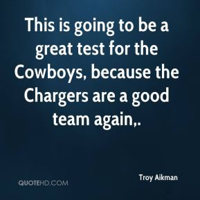 This is going to be a great test for the Cowboys, because the Chargers are a good team again.