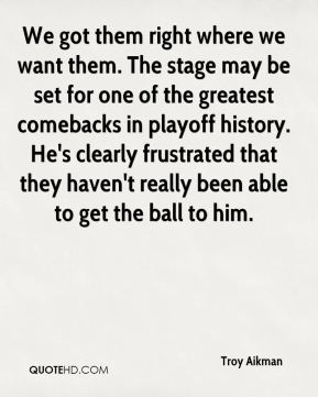 We got them right where we want them. The stage may be set for one of the greatest comebacks in playoff history. He's clearly frustrated that they haven't really been able to get the ball to him.