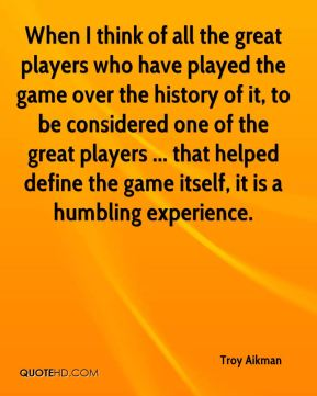 Troy Aikman  - When I think of all the great players who have played the game over the history of it, to be considered one of the great players ... that helped define the game itself, it is a humbling experience.
