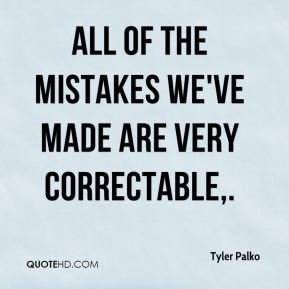 All of the mistakes we've made are very correctable.