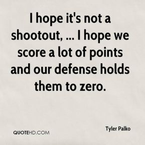 I hope it's not a shootout, ... I hope we score a lot of points and our defense holds them to zero.