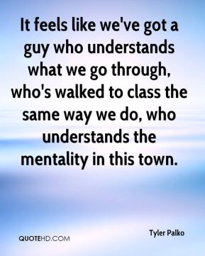 It feels like we've got a guy who understands what we go through, who's walked to class the same way we do, who understands the mentality in this town.