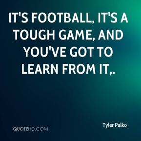 It's football, it's a tough game, and you've got to learn from it.