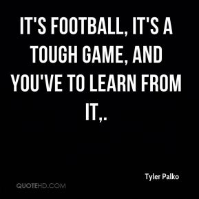 It's football, it's a tough game, and you've to learn from it.