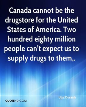 Ujjal Dosanjh  - Canada cannot be the drugstore for the United States of America. Two hundred eighty million people can't expect us to supply drugs to them.