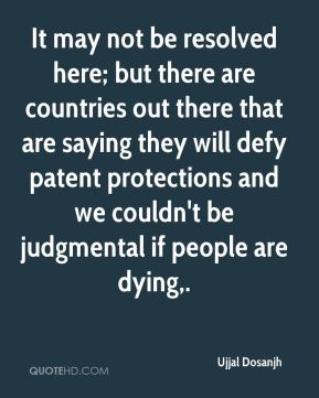 Ujjal Dosanjh  - It may not be resolved here; but there are countries out there that are saying they will defy patent protections and we couldn't be judgmental if people are dying.