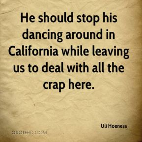 Uli Hoeness  - He should stop his dancing around in California while leaving us to deal with all the crap here.