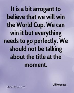 Uli Hoeness  - It is a bit arrogant to believe that we will win the World Cup. We can win it but everything needs to go perfectly. We should not be talking about the title at the moment.