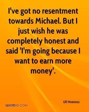 Uli Hoeness  - I've got no resentment towards Michael. But I just wish he was completely honest and said 'I'm going because I want to earn more money'.
