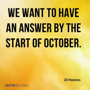 Uli Hoeness  - We want to have an answer by the start of October.
