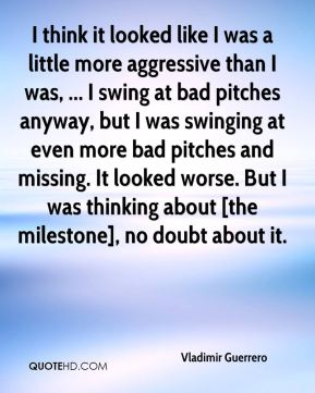 I think it looked like I was a little more aggressive than I was, ... I swing at bad pitches anyway, but I was swinging at even more bad pitches and missing. It looked worse. But I was thinking about [the milestone], no doubt about it.