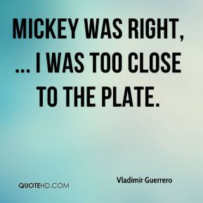Mickey was right, ... I was too close to the plate.