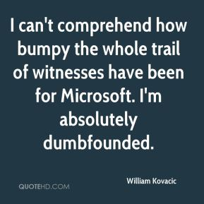 I can't comprehend how bumpy the whole trail of witnesses have been for Microsoft. I'm absolutely dumbfounded.
