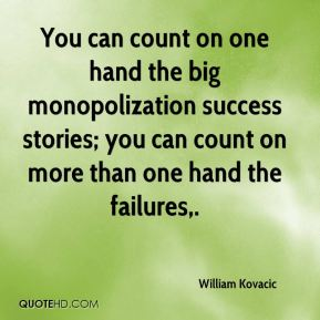 You can count on one hand the big monopolization success stories; you can count on more than one hand the failures.