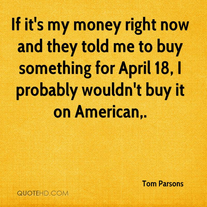 If it's my money right now and they told me to buy something for April 18, I probably wouldn't buy it on American.