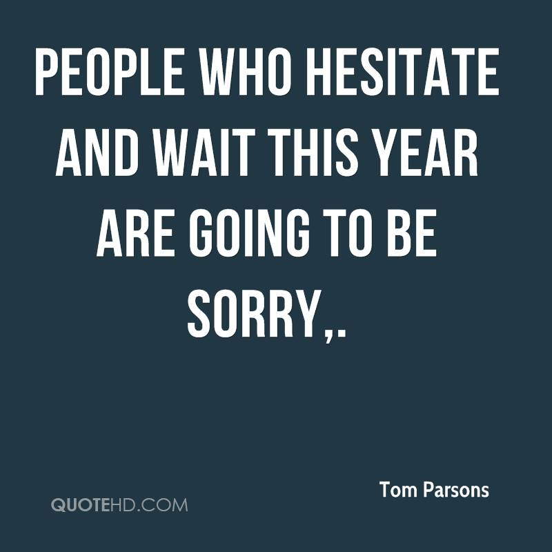 People who hesitate and wait this year are going to be sorry.